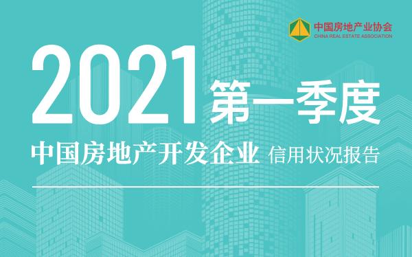 《2021年第一季度中国房地产开发企业信用状况报告》