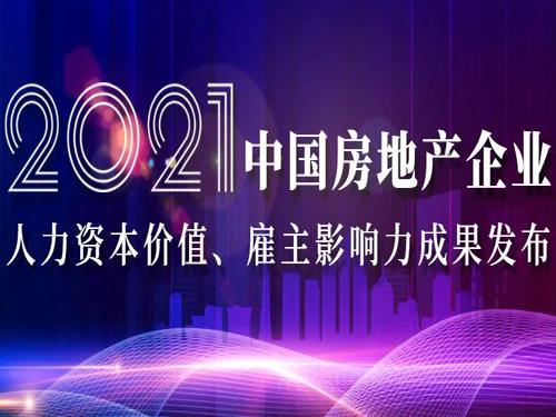 重磅 | 2021中国房地产企业人力资本价值TOP一百、雇主品牌影响力50排行榜发布