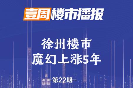 《壹周楼市播报》第22期——徐州楼市魔幻上涨5年