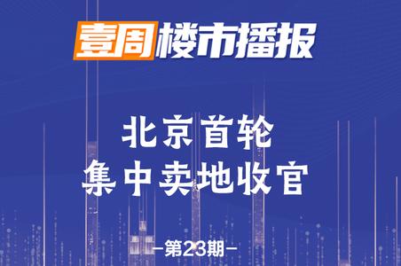 《壹周楼市播报》第23期——北京首轮集中卖地狂揽1110亿