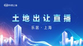 重磅直播:上海宅地集中出让交流会|乐居现场直
