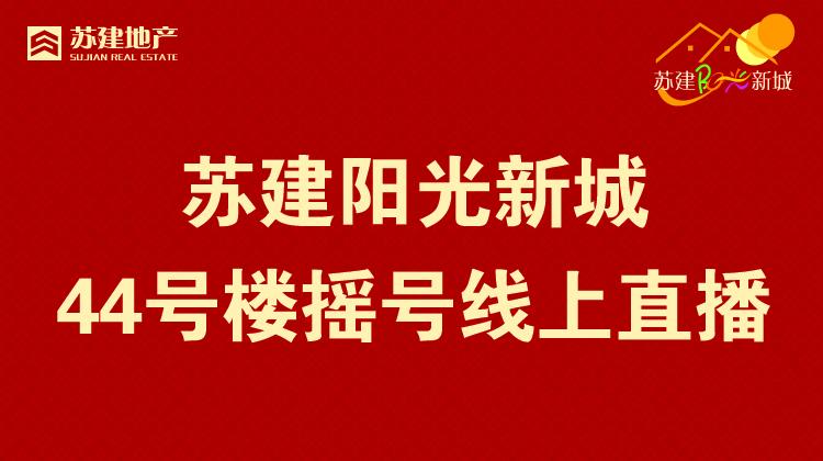 【乐居直播】苏建阳光新城44号楼摇号线上直播